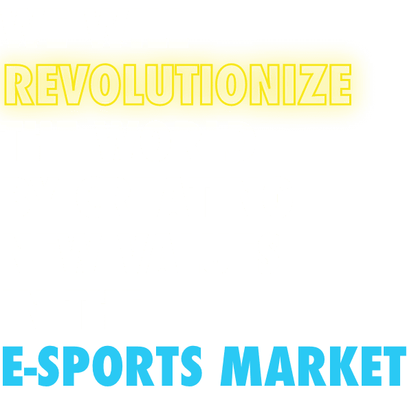 WE WILL REVOLUTIONIZE THE WORLD BY CREATING NEW VALUES IN THE E-SPORTS MARKET